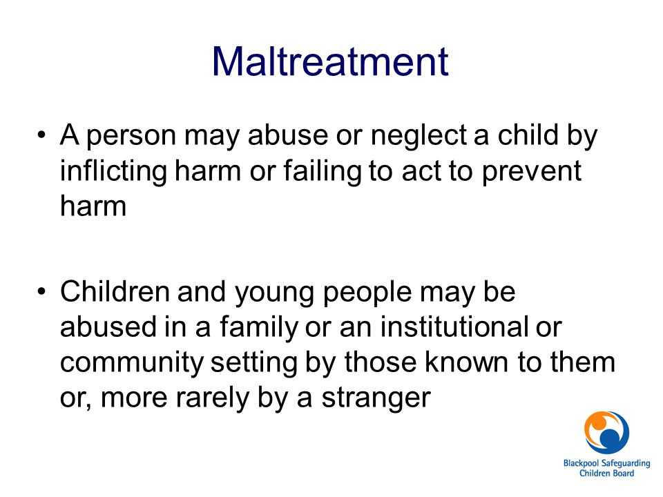 Maltreatment A person may abuse or neglect a child by inflicting harm or failing to act to prevent harm.