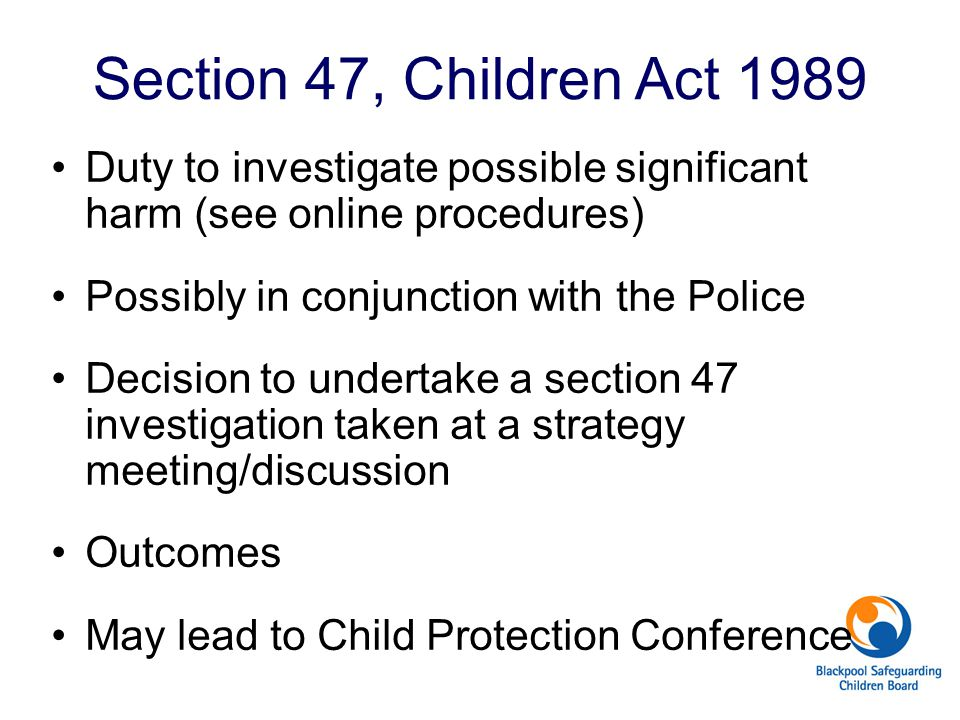 Section 47, Children Act 1989 Duty to investigate possible significant harm (see online procedures)