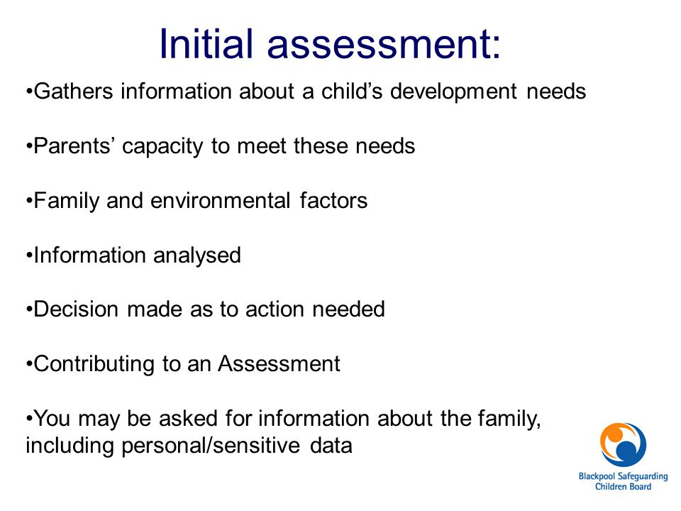 Initial assessment: Gathers information about a child's development needs. Parents' capacity to meet these needs.