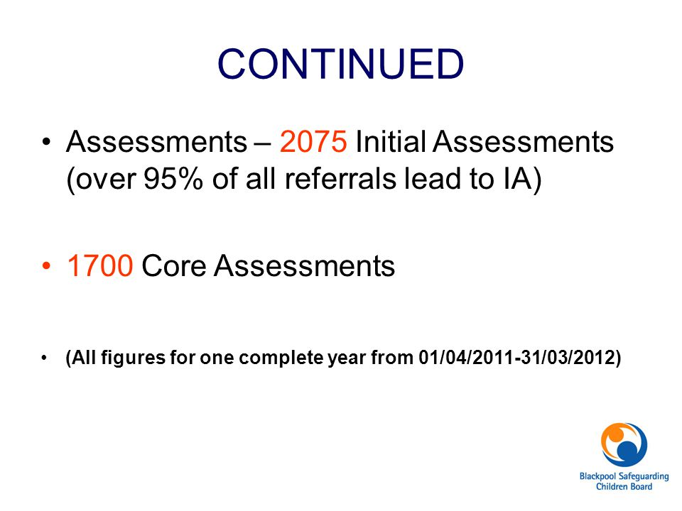 CONTINUED Assessments – 2075 Initial Assessments (over 95% of all referrals lead to IA) 1700 Core Assessments.