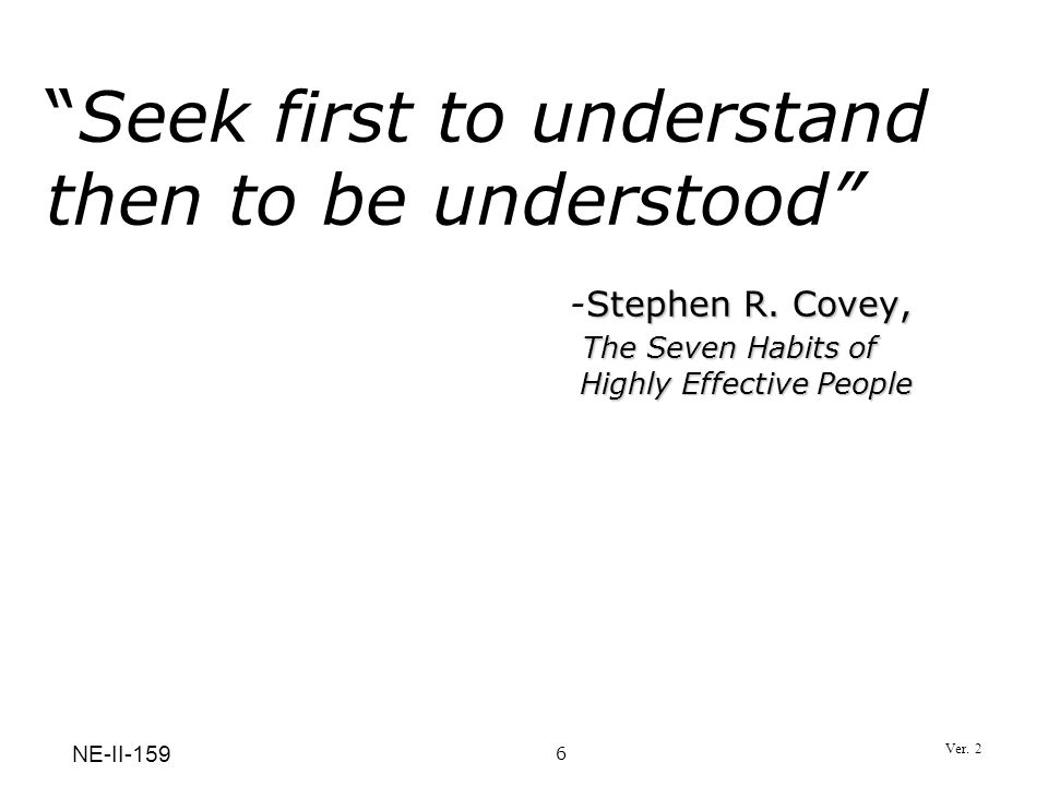 Seek first to understand then to be understood . -Stephen R. Covey,