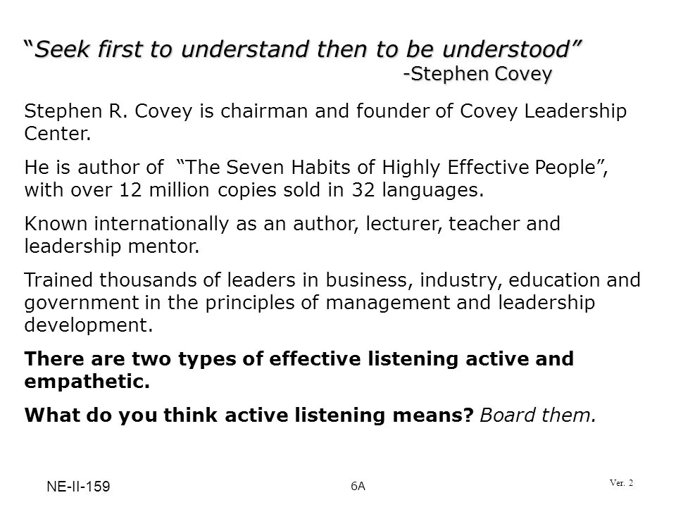 Seek first to understand then to be understood -Stephen Covey