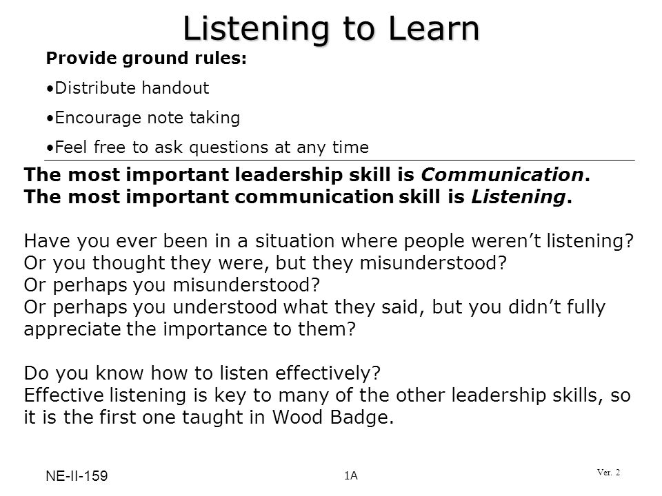 Listening to Learn Provide ground rules: Distribute handout. Encourage note taking. Feel free to ask questions at any time.