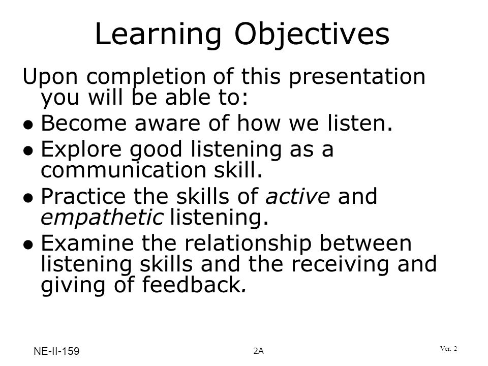 Learning Objectives Upon completion of this presentation you will be able to: Become aware of how we listen.