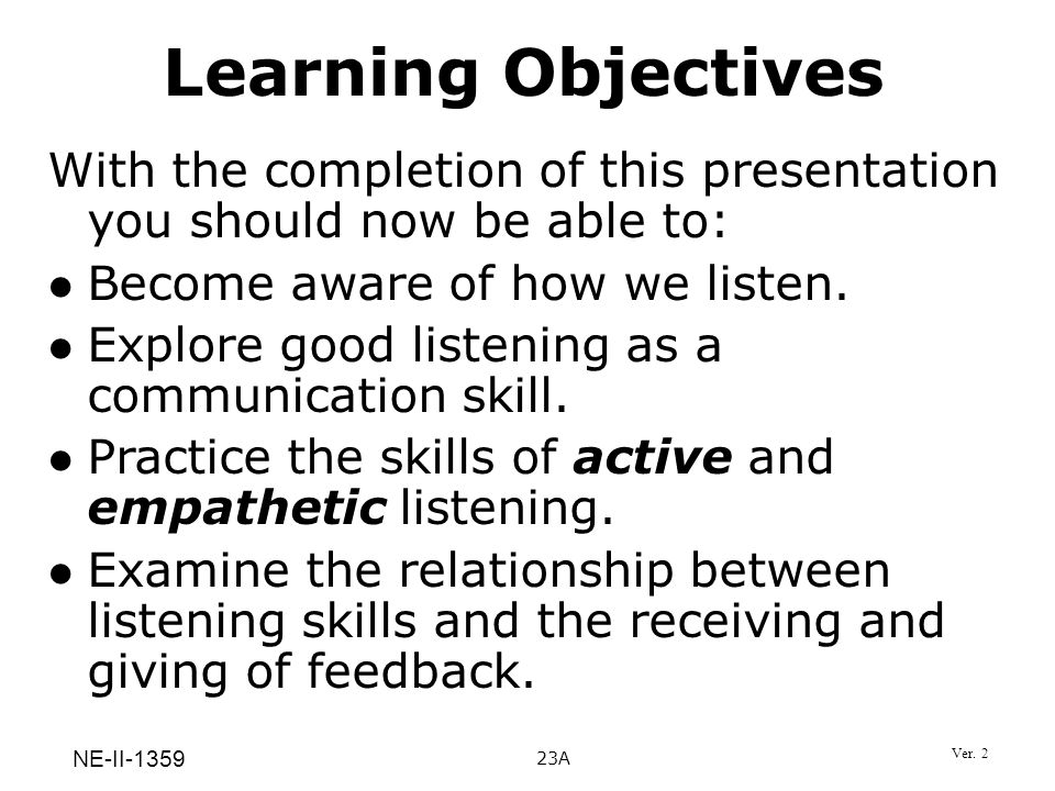 Learning Objectives With the completion of this presentation you should now be able to: Become aware of how we listen.