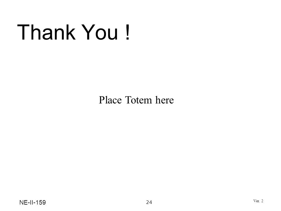 Thank You ! Place Totem here 24 NE-II-159 Ver. 2
