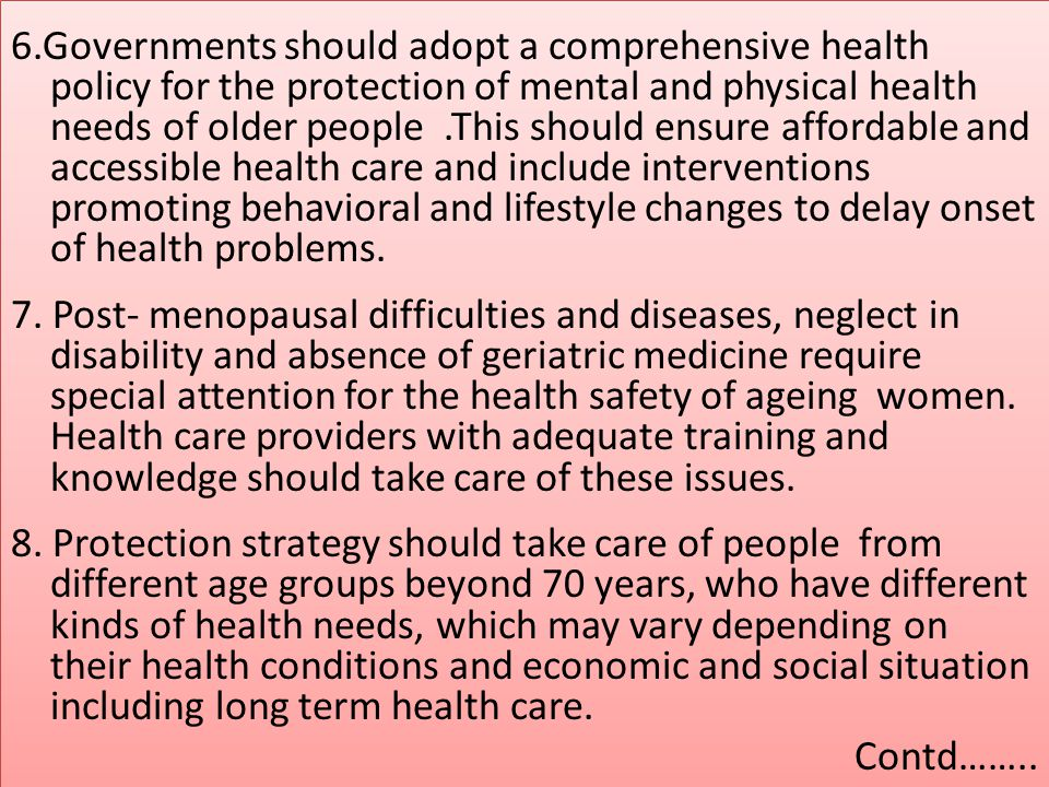 6.Governments should adopt a comprehensive health policy for the protection of mental and physical health needs of older people .This should ensure affordable and accessible health care and include interventions promoting behavioral and lifestyle changes to delay onset of health problems.