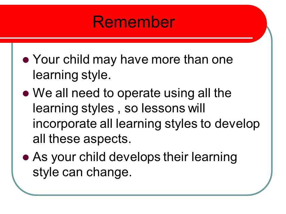 Remember Your child may have more than one learning style.