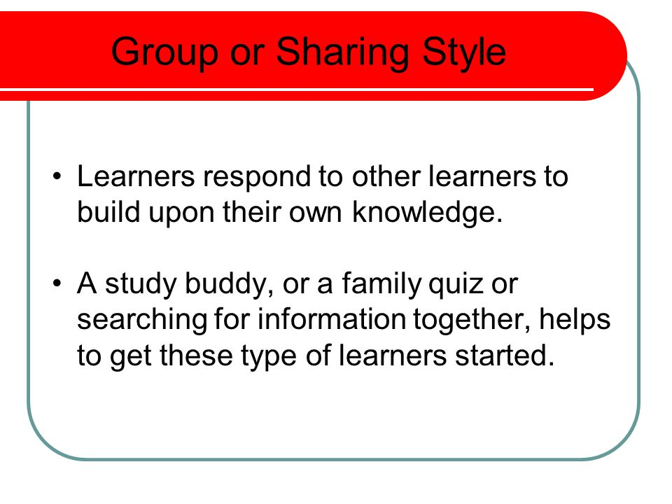 Group or Sharing Style Learners respond to other learners to build upon their own knowledge.