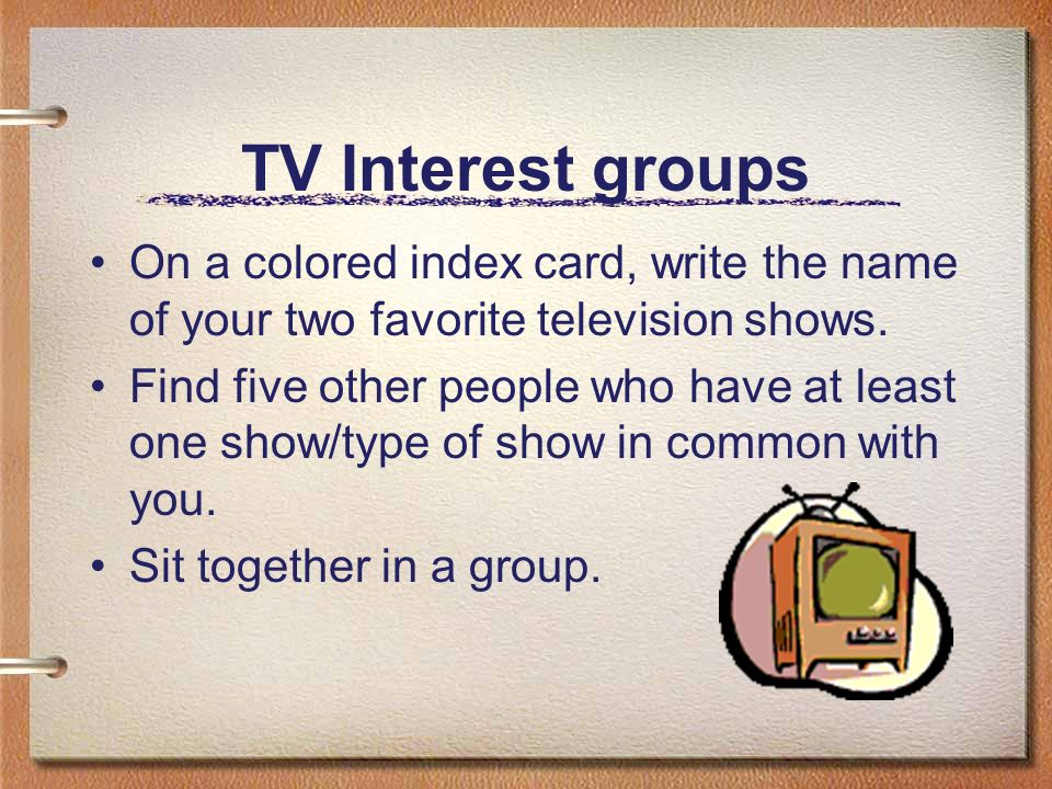 TV Interest groups On a colored index card, write the name of your two favorite television shows.