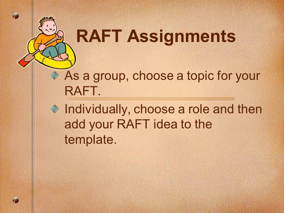 RAFT Assignments As a group, choose a topic for your RAFT.