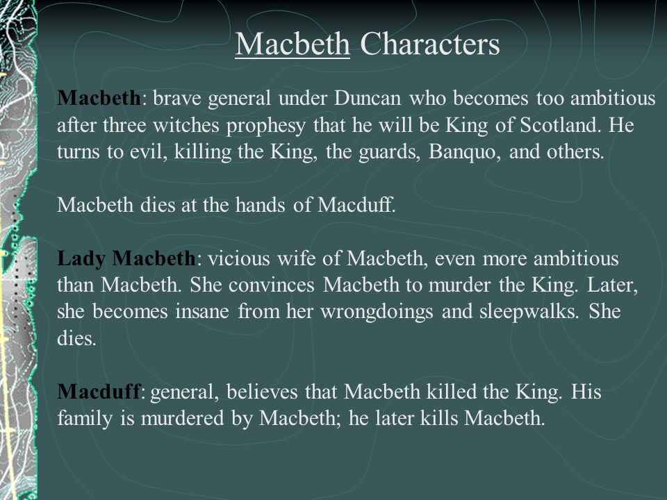 Macbeth: brave general under Duncan who becomes too ambitious after three witches prophesy that he will be King of Scotland. He turns to evil, killing the King, the guards, Banquo, and others.