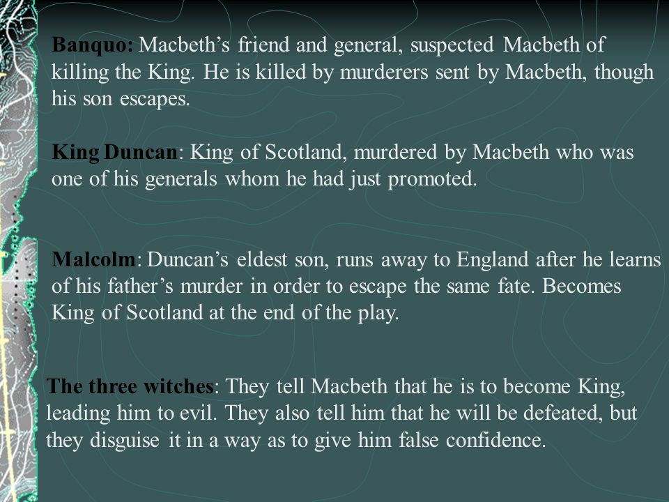 Banquo: Macbeth's friend and general, suspected Macbeth of killing the King. He is killed by murderers sent by Macbeth, though his son escapes.