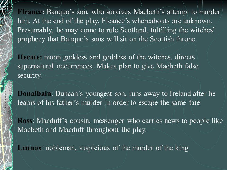 Fleance: Banquo's son, who survives Macbeth's attempt to murder him