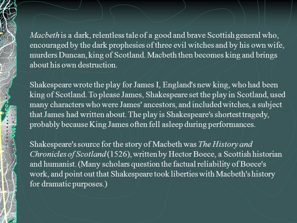 Macbeth is a dark, relentless tale of a good and brave Scottish general who, encouraged by the dark prophesies of three evil witches and by his own wife, murders Duncan, king of Scotland. Macbeth then becomes king and brings about his own destruction.