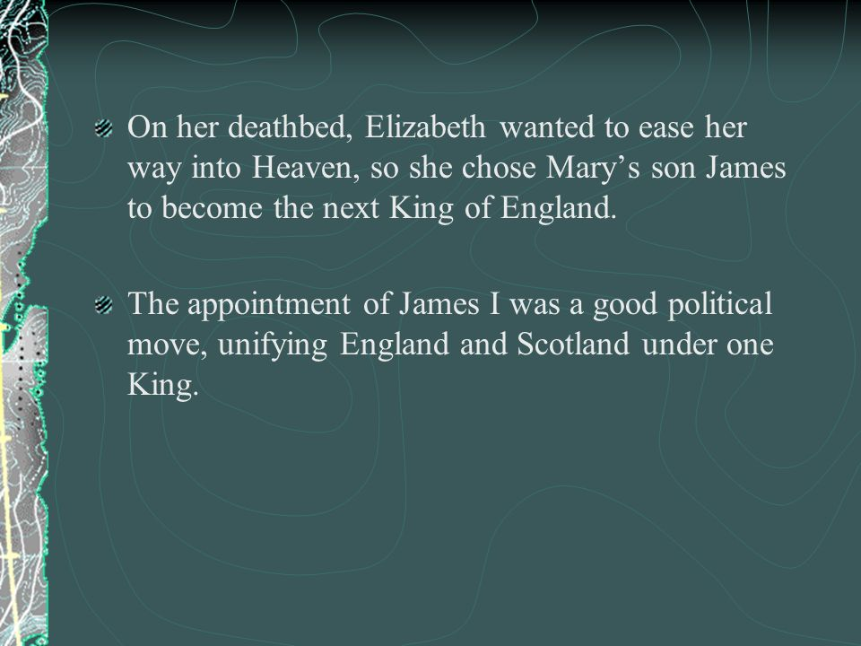 On her deathbed, Elizabeth wanted to ease her way into Heaven, so she chose Mary's son James to become the next King of England.