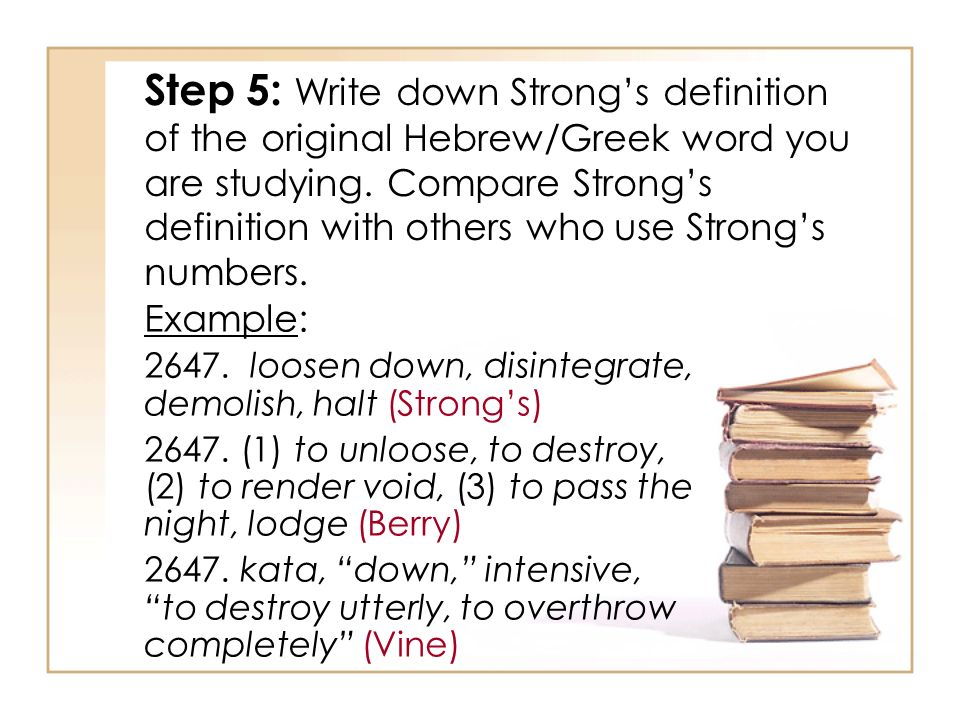 Step 5: Write down Strong's definition of the original Hebrew/Greek word you are studying. Compare Strong's definition with others who use Strong's numbers.