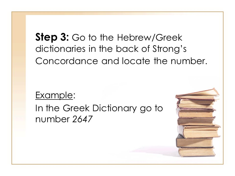 Step 3: Go to the Hebrew/Greek dictionaries in the back of Strong's Concordance and locate the number.