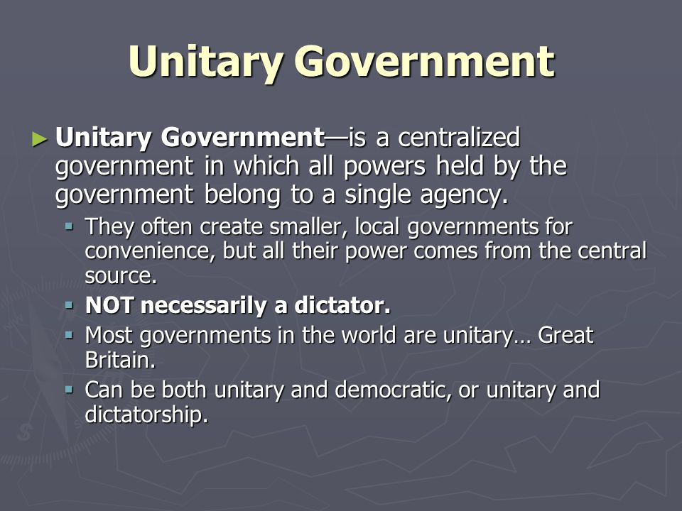 Unitary Government Unitary Government—is a centralized government in which all powers held by the government belong to a single agency.