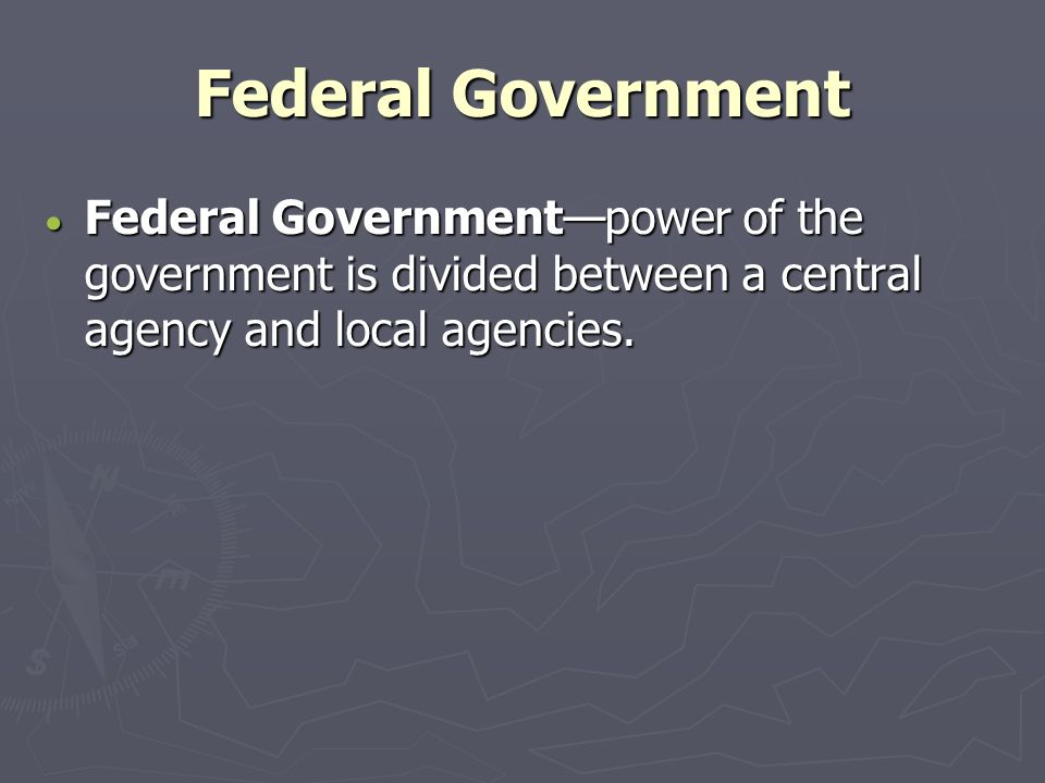 Federal Government Federal Government—power of the government is divided between a central agency and local agencies.