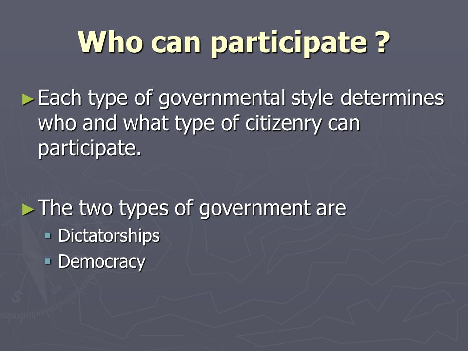 Who can participate Each type of governmental style determines who and what type of citizenry can participate.