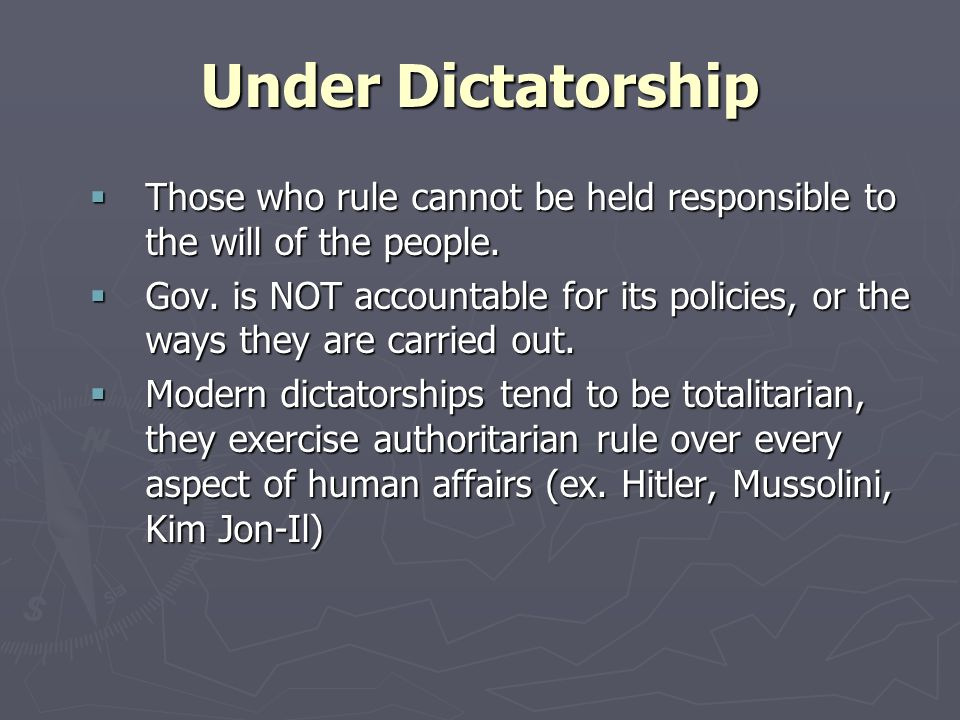 Under Dictatorship Those who rule cannot be held responsible to the will of the people.