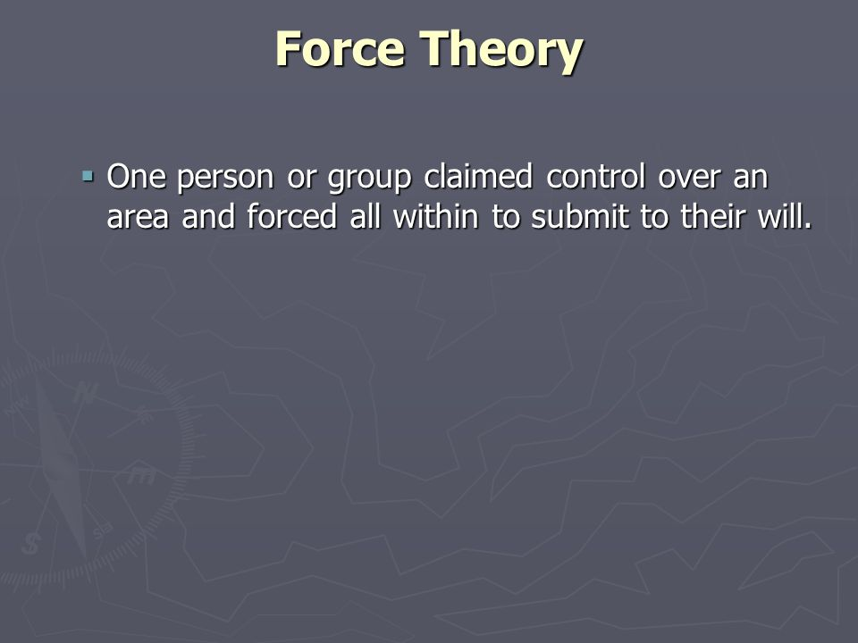 Force Theory One person or group claimed control over an area and forced all within to submit to their will.