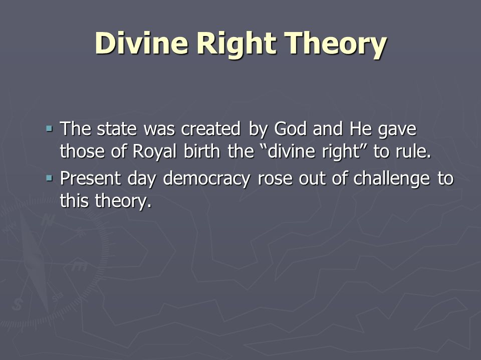 Divine Right TheoryThe state was created by God and He gave those of Royal birth the divine right to rule.