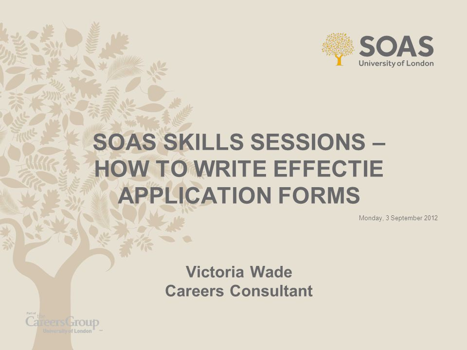SOAS SKILLS SESSIONS – HOW TO WRITE EFFECTIE APPLICATION FORMS Victoria Wade Careers Consultant
