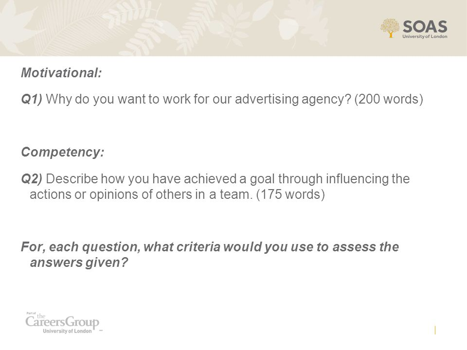 Motivational: Q1) Why do you want to work for our advertising agency (200 words) Competency:
