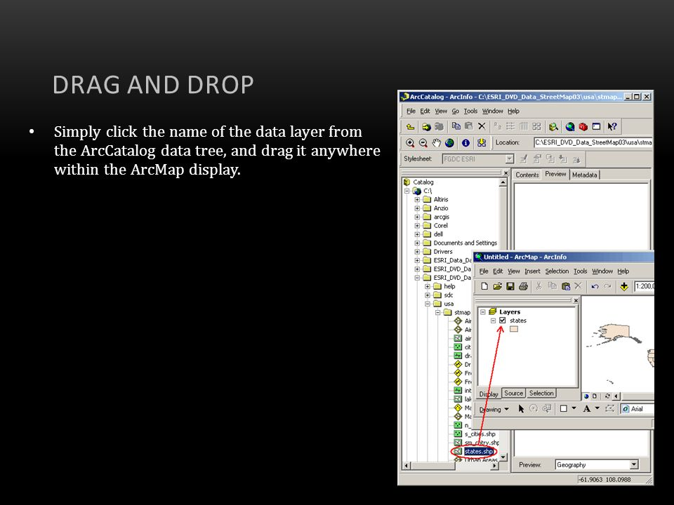 Drag and DropSimply click the name of the data layer from the ArcCatalog data tree, and drag it anywhere within the ArcMap display.