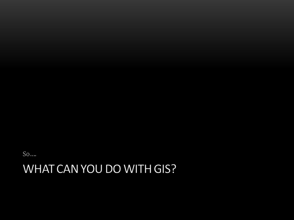 So…. What can you do with gis