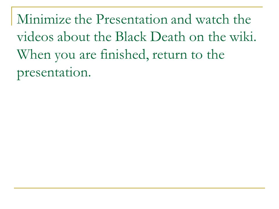 Minimize the Presentation and watch the videos about the Black Death on the wiki.