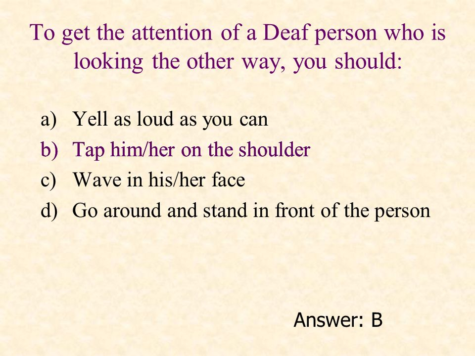 To get the attention of a Deaf person who is looking the other way, you should: