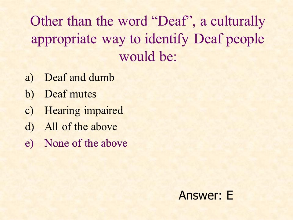 Other than the word Deaf , a culturally appropriate way to identify Deaf people would be: