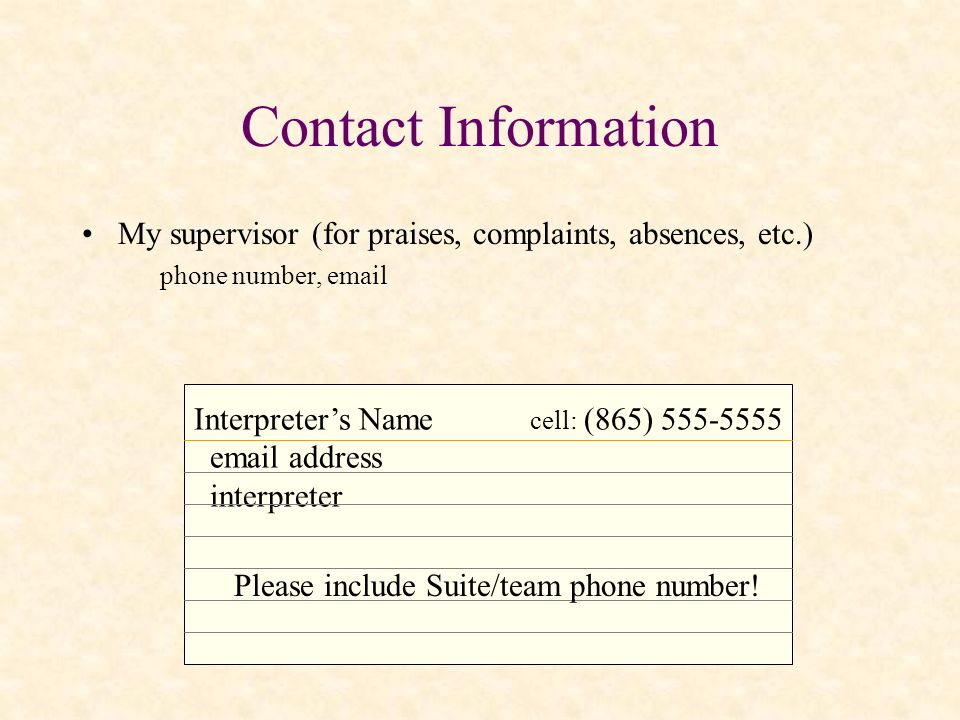 Contact Information My supervisor (for praises, complaints, absences, etc.) phone number, email. Interpreter's Name cell: (865) 555-5555.