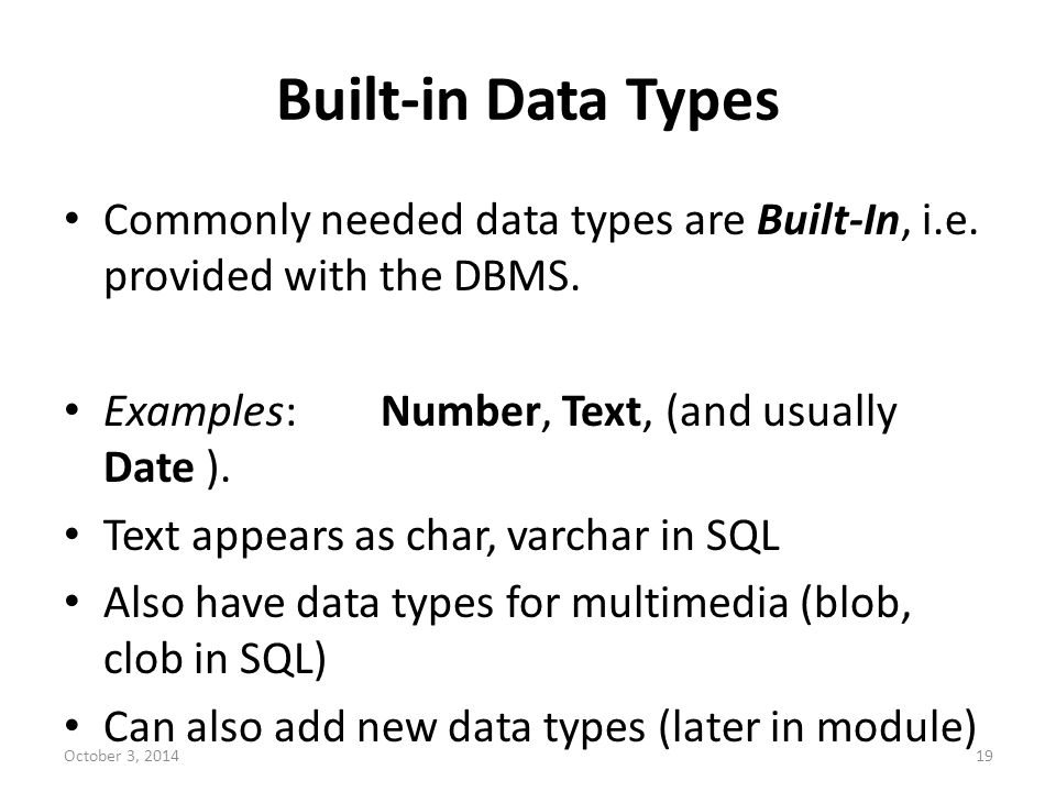 Built-in Data Types Commonly needed data types are Built-In, i.e. provided with the DBMS. Examples: Number, Text, (and usually Date ).