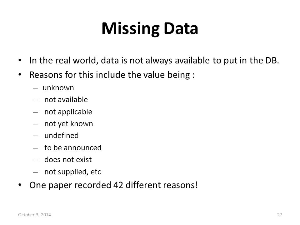 Missing Data In the real world, data is not always available to put in the DB. Reasons for this include the value being :
