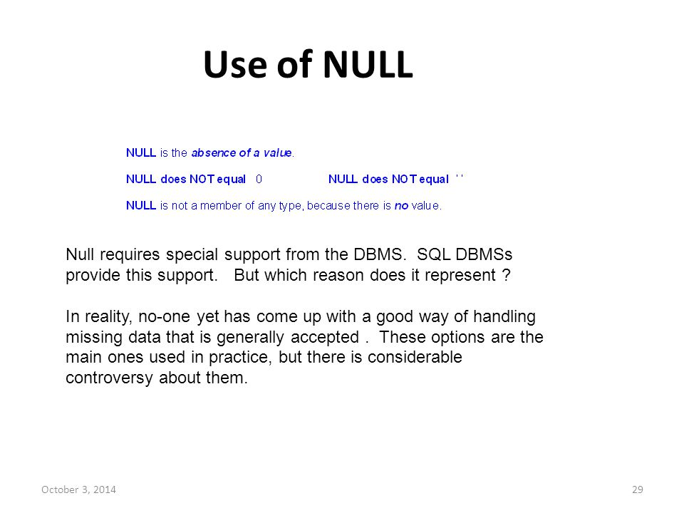 Use of NULL Null requires special support from the DBMS. SQL DBMSs provide this support. But which reason does it represent