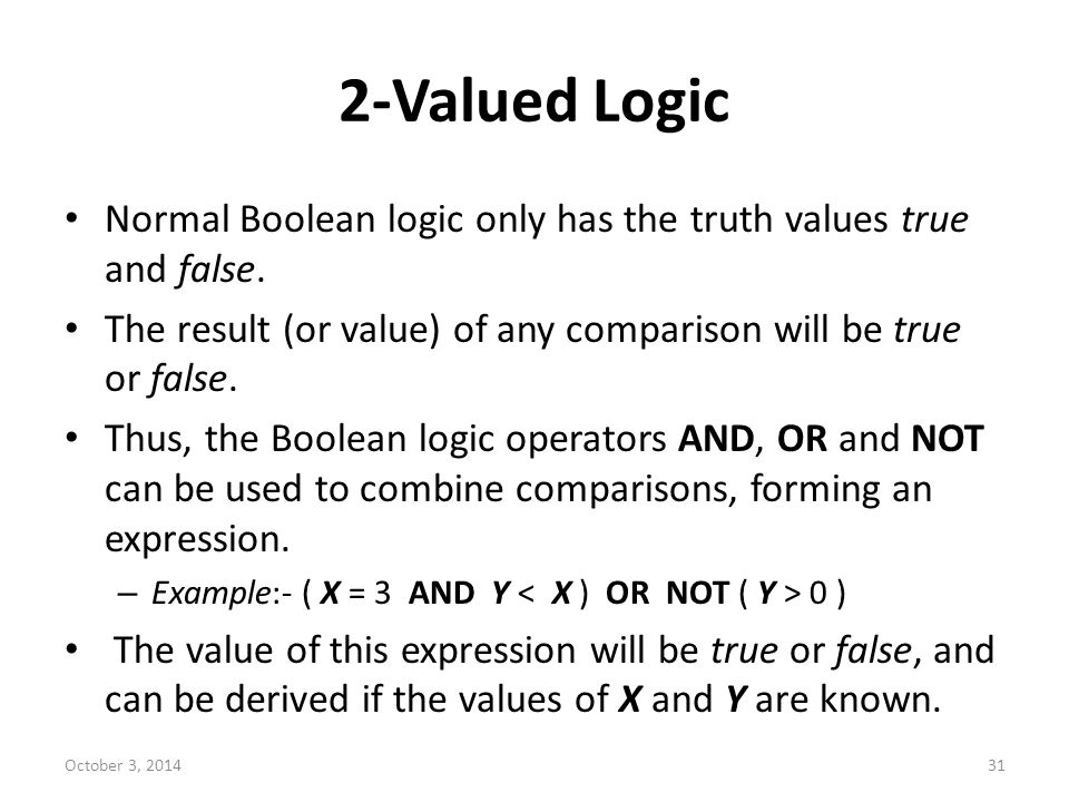 2-Valued Logic Normal Boolean logic only has the truth values true and false. The result (or value) of any comparison will be true or false.