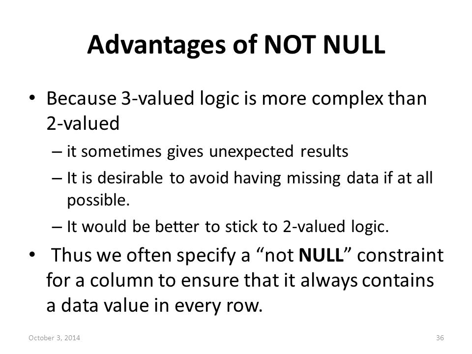 Advantages of NOT NULL Because 3-valued logic is more complex than 2-valued. it sometimes gives unexpected results.