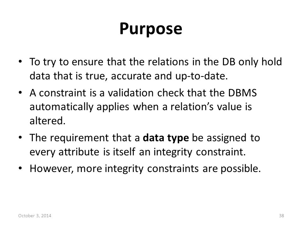 Purpose To try to ensure that the relations in the DB only hold data that is true, accurate and up-to-date.
