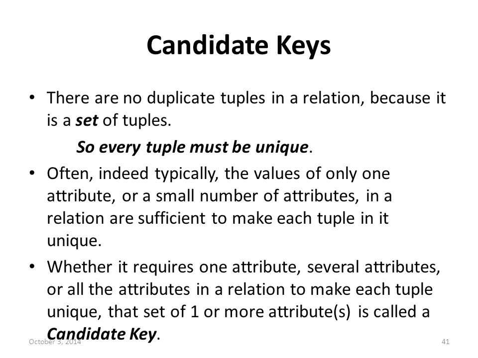 Candidate Keys There are no duplicate tuples in a relation, because it is a set of tuples. So every tuple must be unique.