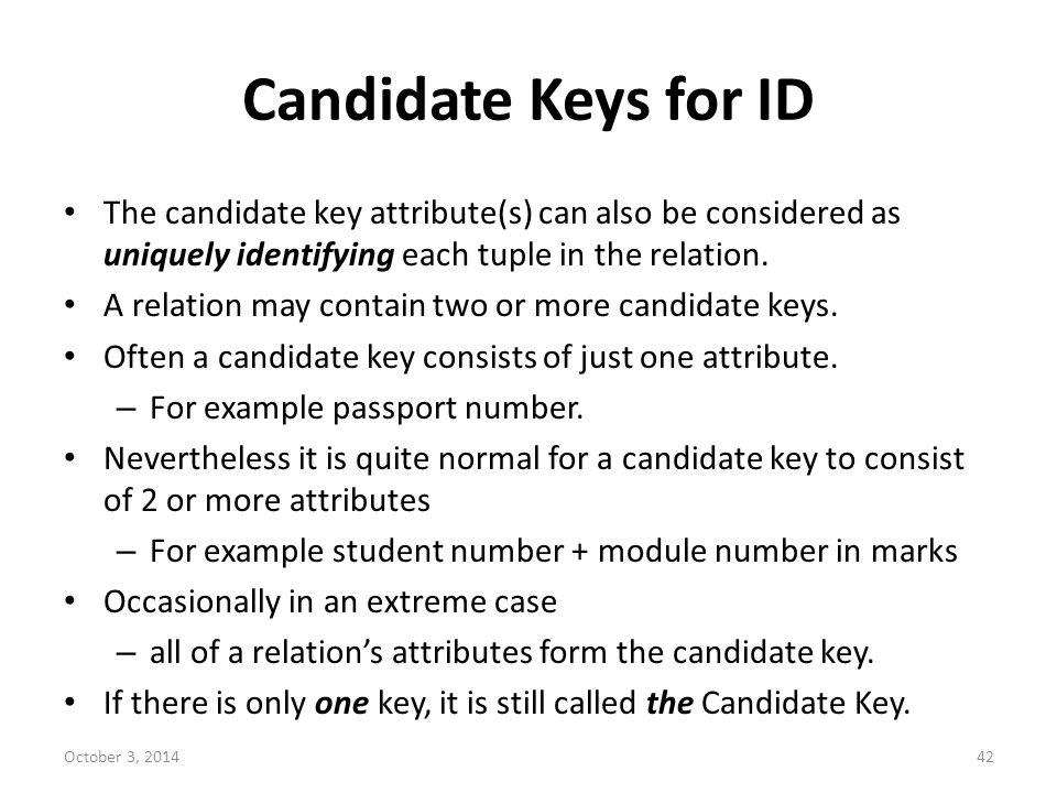 Candidate Keys for ID The candidate key attribute(s) can also be considered as uniquely identifying each tuple in the relation.