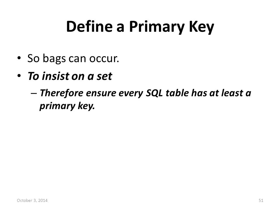 Define a Primary Key So bags can occur. To insist on a set