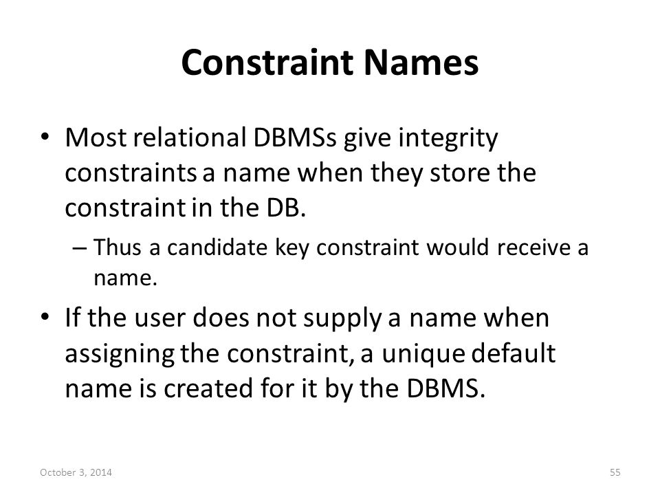 Constraint Names Most relational DBMSs give integrity constraints a name when they store the constraint in the DB.