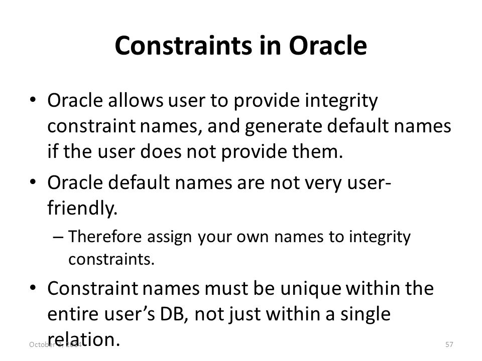 Constraints in Oracle Oracle allows user to provide integrity constraint names, and generate default names if the user does not provide them.