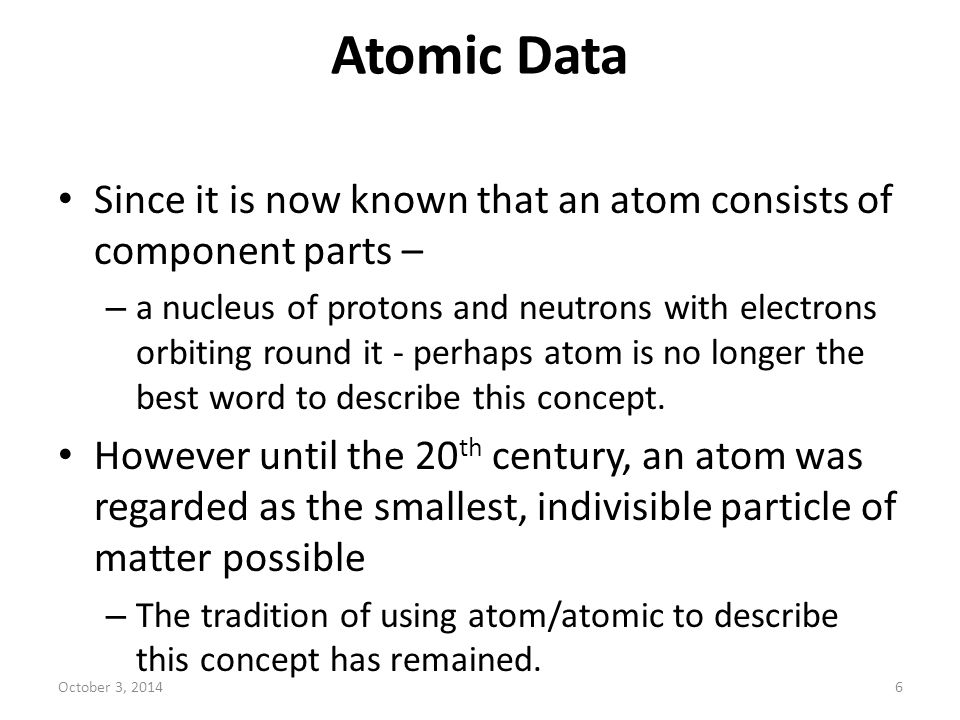 Atomic Data Since it is now known that an atom consists of component parts –