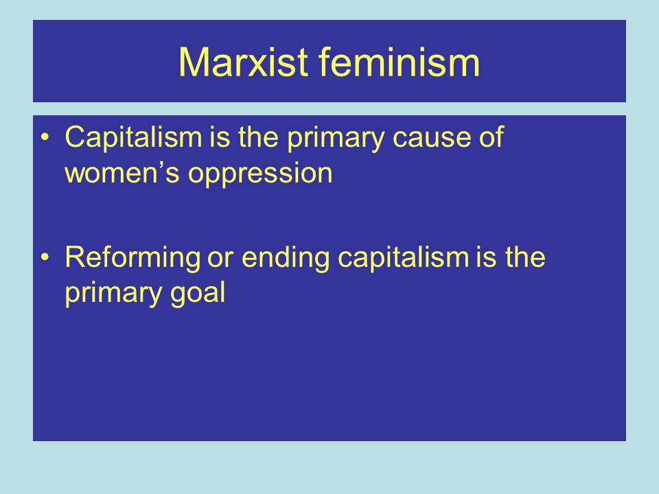 Marxist feminism Capitalism is the primary cause of women's oppression