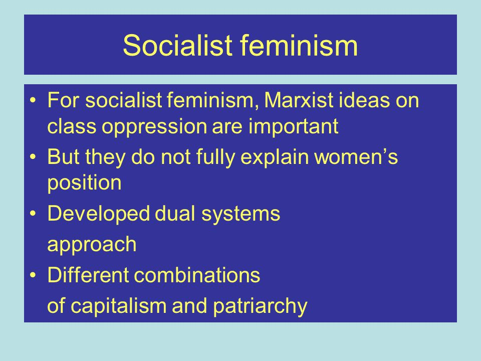Socialist feminism For socialist feminism, Marxist ideas on class oppression are important. But they do not fully explain women's position.